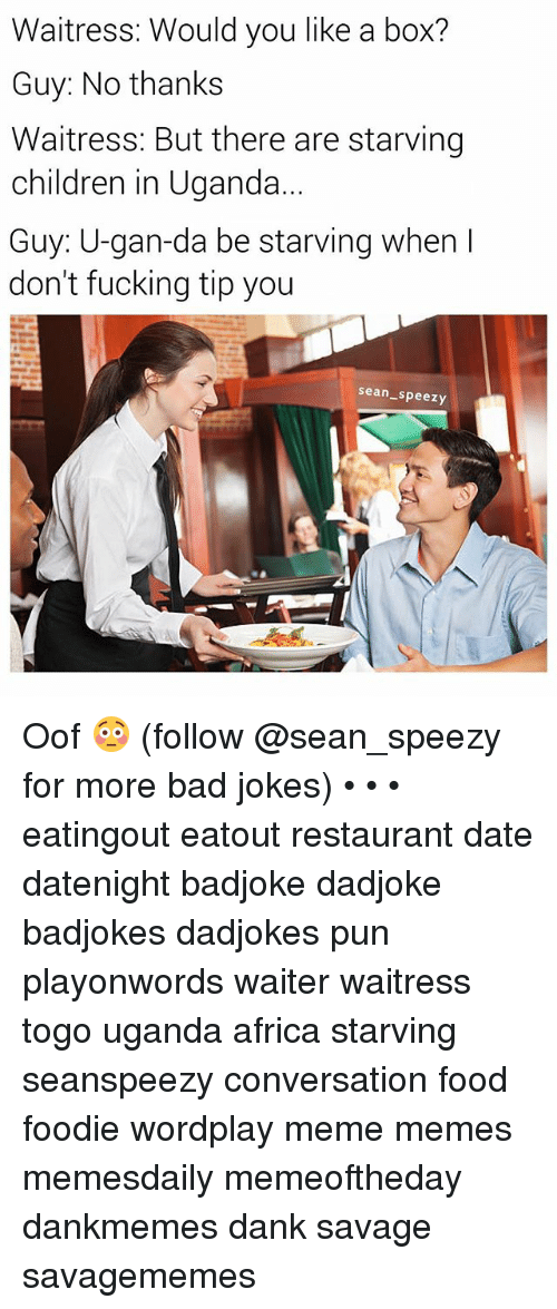 Africa, Bad, and Bad Jokes: Waitress: Would you like a box?  Guy: No thanks  Waitress: But there are starving  children in Uganda  Guy: U-gan-da be starving when I  don't fucking tip you  sean_speezy Oof 😳 (follow @sean_speezy for more bad jokes) • • • eatingout eatout restaurant date datenight badjoke dadjoke badjokes dadjokes pun playonwords waiter waitress togo uganda africa starving seanspeezy conversation food foodie wordplay meme memes memesdaily memeoftheday dankmemes dank savage savagememes