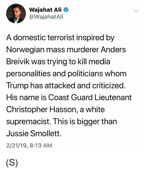 Ali, Norwegian, and Trump: Wajahat Ali  @WajahatAli  A domestic terrorist inspired by  Norwegian mass murderer Anders  Breivik was trying to kill media  personalities and politicians whom  Trump has attacked and criticized.  His name is Coast Guard Lieutenant  Christopher Hasson, a white  supremacist. This is bigger than  Jussie Smollett.  2/21/19, 8:13 AM (S)