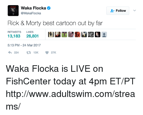 Dank, Waka Flocka, and Best: Waka Flocka  @WakaFlocka  Rick & Morty best cartoon out by far  RETWEETS LIKES  13,183 26,801  5:13 PM 24 Mar 2017  V 27K  13K  Follow Waka Flocka is LIVE on FishCenter today at 4pm ET/PT http://www.adultswim.com/streams/