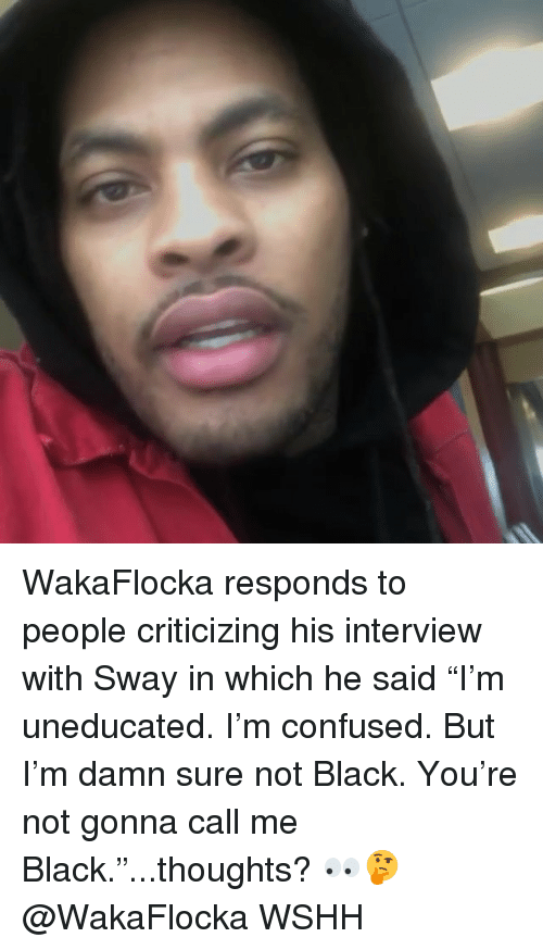 "Confused, Memes, and Wshh: WakaFlocka responds to people criticizing his interview with Sway in which he said ""I'm uneducated. I'm confused. But I'm damn sure not Black. You're not gonna call me Black.""...thoughts? 👀🤔 @WakaFlocka WSHH"