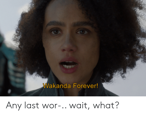 Forever, What, and Wait: Wakanda Forever! Any last wor-.. wait, what?