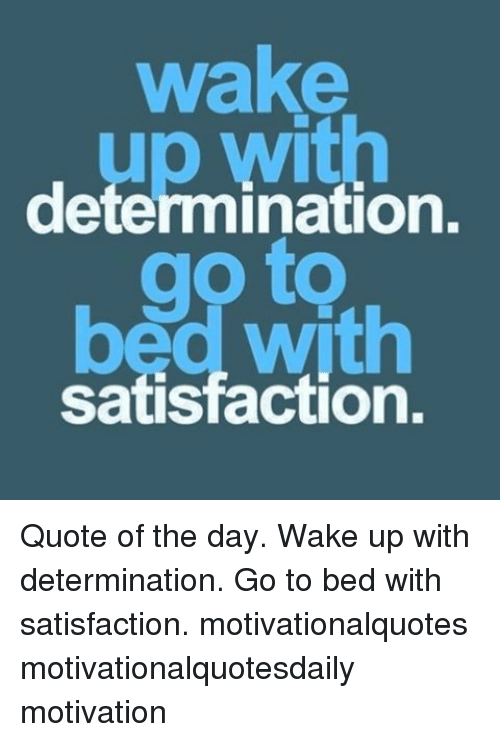 Wake Determination Go Bad With Satisfaction Quote Of The Day Wake Up