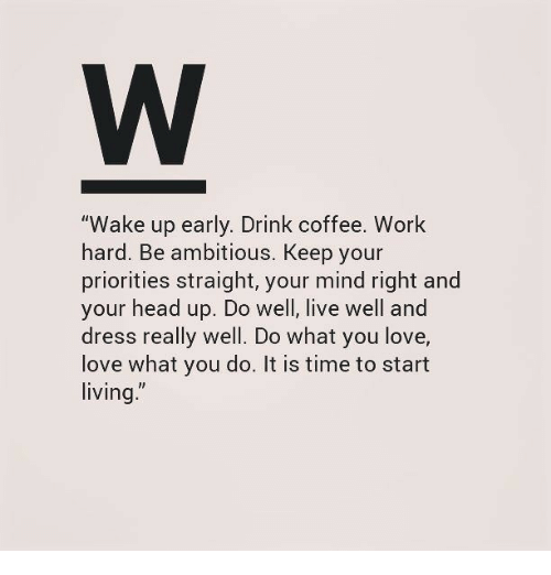 """Head, Love, and Work: """"Wake up early. Drink coffee. Work  hard. Be ambitious, Keep your  priorities straight, your mind right and  your head up. Do well, live well and  dress really well. Do what you love,  love what you do. It is time to start  living"""