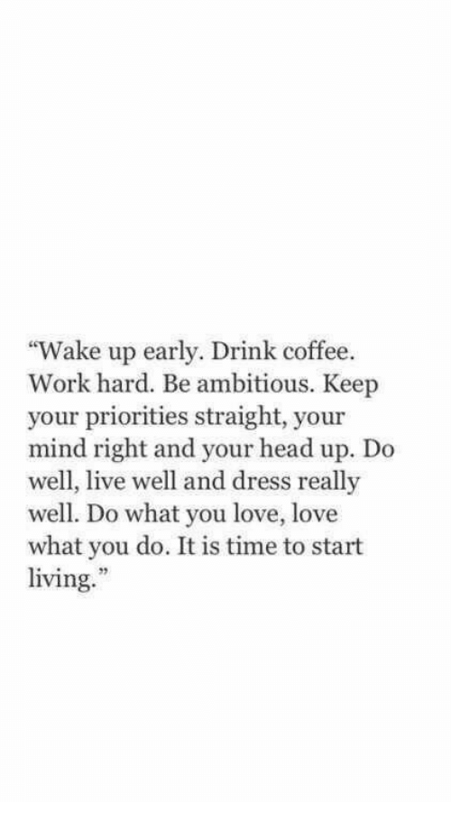 """Head, Love, and Work: """"Wake up early. Drink coffee.  Work hard. Be ambitious. Keep  your priorities straight, your  mind right and your head up. Do  well, live well and dress really  well. Do what you love, love  what you do. It is time to start  living.  52"""