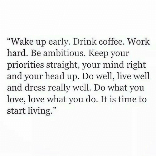 Head, Love, and Work: Wake up early. Drink coffee. Work  hard. Be ambitious. Keep your  priorities straight, your mind right  and your head up. Do well, live well  and dress really well. Do what you  love, love what you do. It is time to  start living.