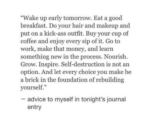 """Advice, Makeup, and Money: """"Wake up early tomorrow. Eat a good  breakfast. Do your hair and makeup and  put on a kick-ass outfit. Buy your cup of  coffee and enjoy every sip of it. Go to  work, make that money, and learn  something new in the process. Nourish  Grow. Inspire. Self-destruction is not an  option. And let every choice you make be  a brick in the foundation of rebuilding  yourself.""""  advice to myself in tonight's journal  entry"""
