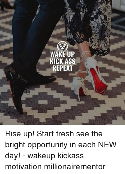 Ass, Fresh, and Memes: WAKE UP  KICK ASS  REPEAT Rise up! Start fresh see the bright opportunity in each NEW day! - wakeup kickass motivation millionairementor