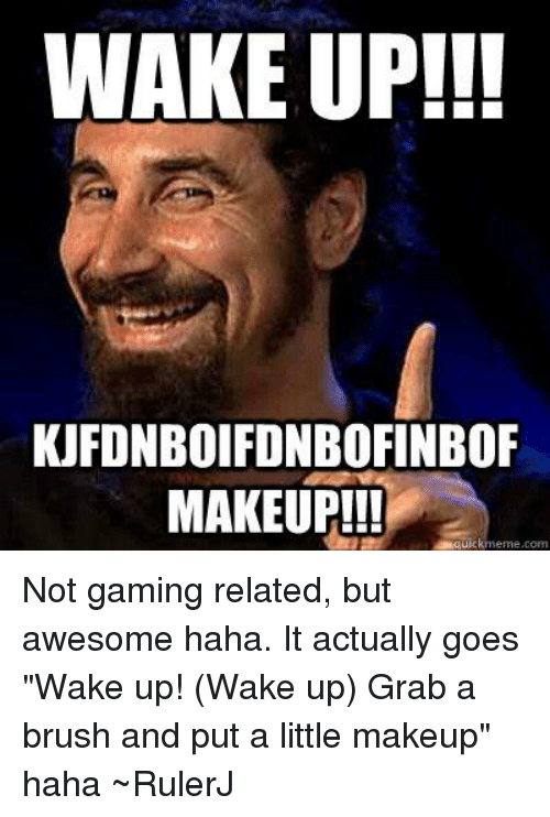 wake up kufonboifonbofinbof makeup quickmeme com not gaming related but 20133857 ✅ 25 best memes about grab a brush and put a little makeup