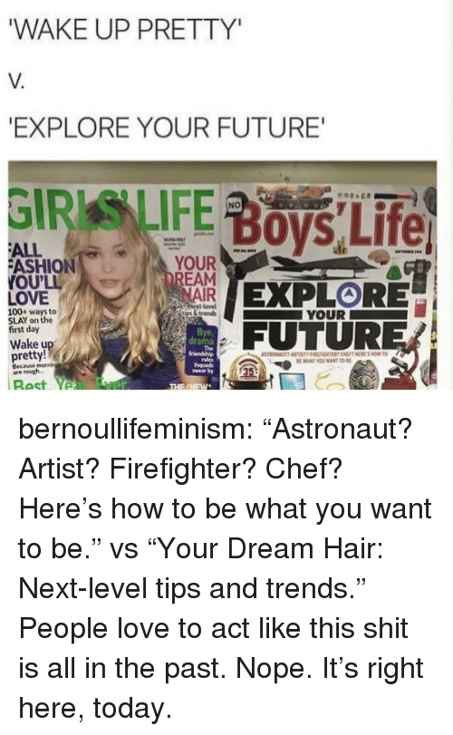 "Anaconda, Future, and Love: WAKE UP PRETTY  V.  EXPLORE YOUR FUTURE  NO  ALL  ASHION  OU'LL  LOVE  YOUR  NAIR  ext level  İtps & trends  100+ ways to  SLAY on the  first day  YOUR  Bye,  drama  FUTURER  Wake u  pretty!  Becane  are routh.  35 bernoullifeminism: ""Astronaut? Artist? Firefighter? Chef? Here's how to be what you want to be."" vs ""Your Dream Hair: Next-level tips and trends.""  People love to act like this shit is all in the past. Nope. It's right here, today."