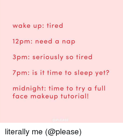 Makeup, Memes, and 🤖: wake up: tired  12 pm: need a nap  3 pm: seriously so tired  7pm: is it time to sleep yet?  midnight: time to try a full  face makeup tutorial!  PLEASE literally me (@please)