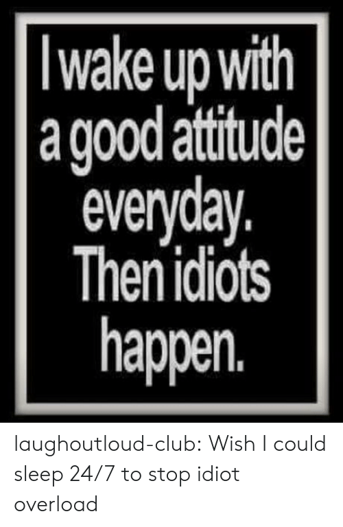 Club, Tumblr, and Blog: wake up with  |a good attitude  everyday  Then idiots  happen. laughoutloud-club:  Wish I could sleep 24/7 to stop idiot overload
