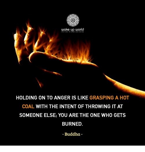 Buddha, World, and Who: wake up world  HOLDING ON TO ANGER IS LIKE GRASPING A HOT  COAL WITH THE INTENT OF THROWING IT AT  SOMEONE ELSE: YOU ARE THE ONE WHO GETS  BURNED  Buddha