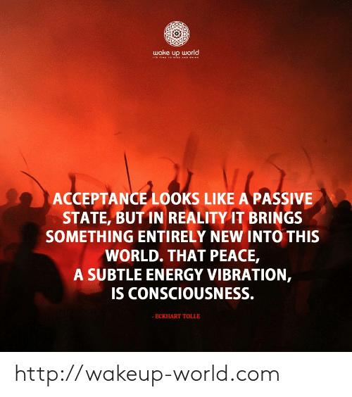 Energy, Http, and Time: wake up world  IT TIME 1O ISE AND HINE  ACCEPTANCE LOOKS LIKE A PASSIVE  STATE, BUT IN REALITY IT BRINGS  SOMETHING ENTIRELY NEW INTO THIS  WORLD. THAT PEACE,  A SUBTLE ENERGY VIBRATION,  IS CONSCIOUSNESS.  - ECKHART TOLLE http://wakeup-world.com