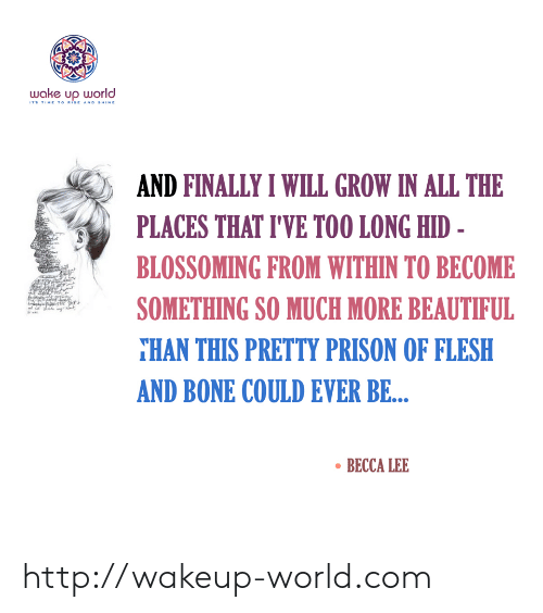 Beautiful, Prison, and Http: wake up world  ITS TIME TO RISE AND SHINE  AND FINALLY I WILL GROW IN ALL THE  PLACES THAT I'VE TOO LONG HID -  BLOSSOMING FROM WITHIN TO BECOME  SOMETHING SO MUCH MORE BEAUTIFUL  THAN THIS PRETTY PRISON OF FLESH  AND BONE COULD EVER BE...  BECCA LEE http://wakeup-world.com