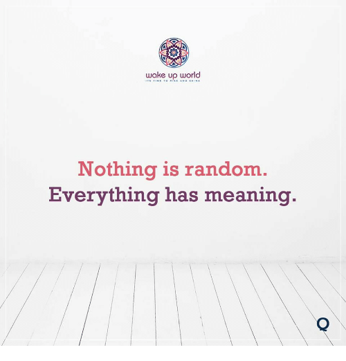 Meaning, World, and Random: wake up world  Nothing is random  Everything has meaning.