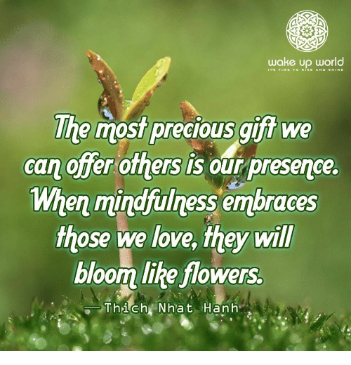 Love, Precious, and Flowers: wake up world  The most precious gift we  can offer others is our presence  When mindfulness embraces  those we love, they wil  bloom like flowers.  Thich Nhat Hanh