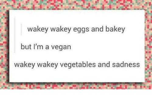 Vegan, Sadness, and Wakey Wakey Eggs and Bakey: wakey wakey eggs and bakey  but I'm a vegan  wakey wakey vegetables and sadness