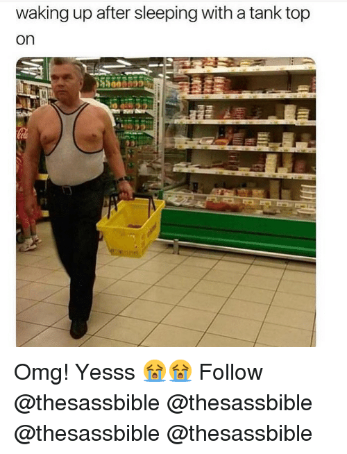 Memes, Omg, and Sleeping: waking up after sleeping with a tank top  on Omg! Yesss 😭😭 Follow @thesassbible @thesassbible @thesassbible @thesassbible