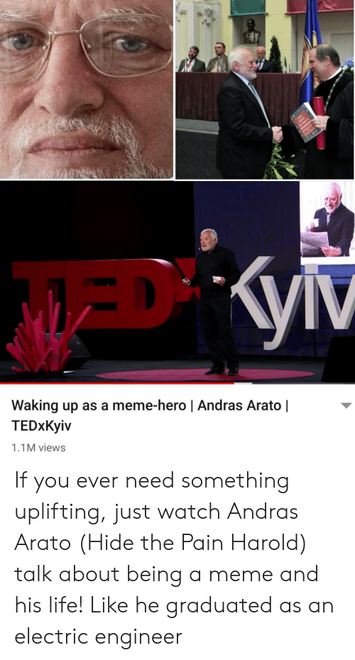 Hide the Pain Harold, Life, and Meme: Waking up as a meme-hero | Andras Arato |  TEDxKyiv  1.1M views If you ever need something uplifting, just watch Andras Arato (Hide the Pain Harold) talk about being a meme and his life! Like he graduated as an electric engineer