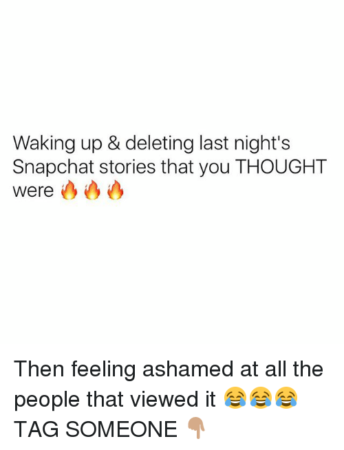Memes, Snapchat, and Tag Someone: Waking up & deleting last night's  Snapchat stories that you THOUGHT  Were Then feeling ashamed at all the people that viewed it 😂😂😂 TAG SOMEONE 👇🏽