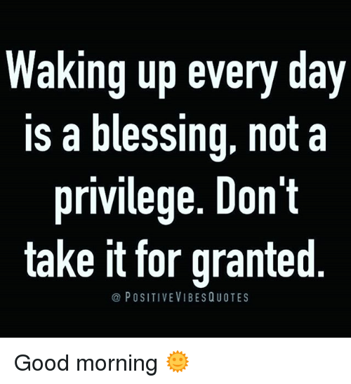 Waking Up Every Day A Blessing Not A Privilege Dont Take It For