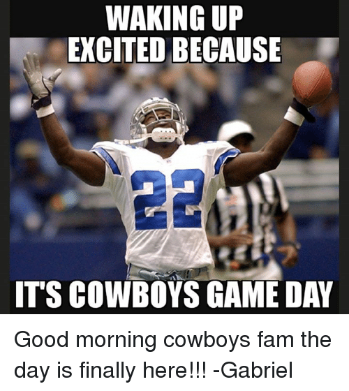 Dallas Cowboys, Fam, and Memes: WAKING UP  EXCITED BECAUSE  IT'S COWBOYS GAME DAY Good morning cowboys fam the day is finally here!!! -Gabriel