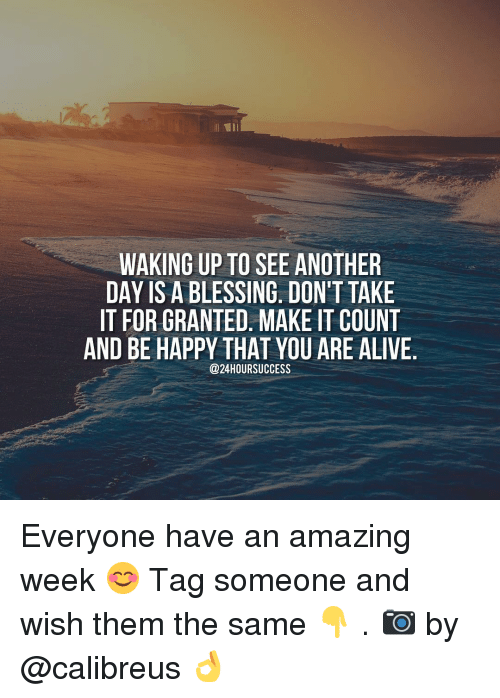 Alive, Memes, and Happy: WAKING UP TO SEE ANOTHER  DAY IS A BLESSING. DON'T TAKE  IT FOR GRANTED. MAKE IT COUNT  AND BE HAPPY THAT YOU ARE ALIVE  @24 HOUR SUCCESS Everyone have an amazing week 😊 Tag someone and wish them the same 👇 . 📷 by @calibreus 👌