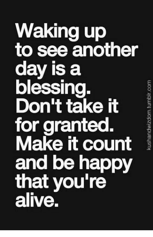 Waking Up To See Another Day Is A Blessing Dont Take It For Granted
