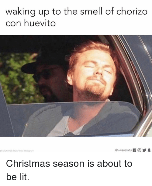 Christmas, Lit, and Memes: waking up to the smell of chorizo  con huevito  photocredit betches/lmstagram Christmas season is about to be lit.
