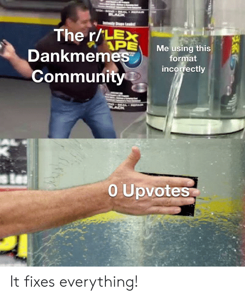 Community, Black, and Dank Memes: WAL  BLACK  The r/LEX  APE  Dankmemes  Me using this  format  incorrectly  Community  O Upvotes It fixes everything!