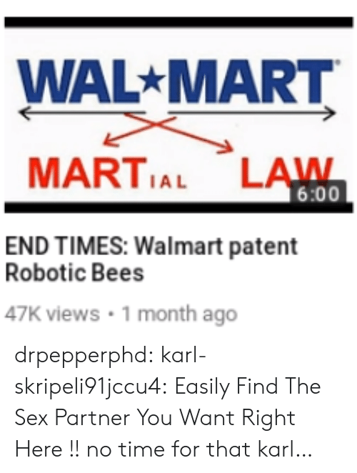 Sex, Tumblr, and Wal Mart: WAL MART  MARTIAL LAWN  6:00  END TIMES: Walmart patent  Robotic Bees  47K views 1 month ago drpepperphd:  karl-skripeli91jccu4:  Easily Find The Sex Partner You Want Right Here !!  no time for that karl…