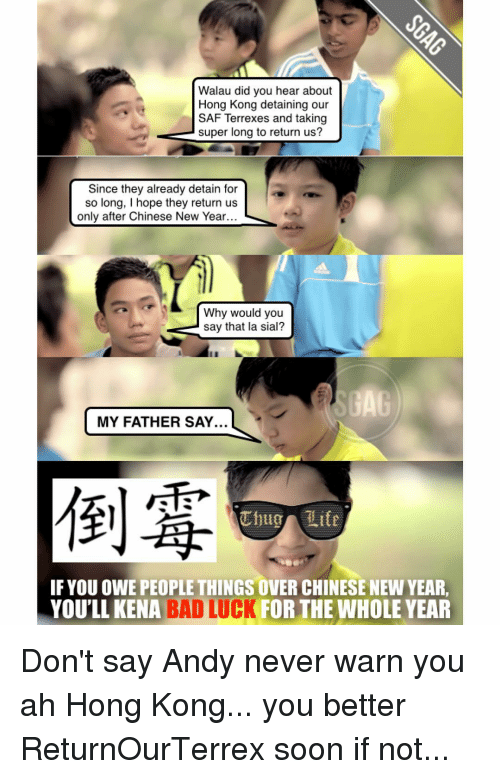 Memes, Hong Kong, and 🤖: Walau did you hear about  Hong Kong detaining our  SAF Terrexes and taking  super long to return us?  Since they already detain for  so long, l hope they return us  only after Chinese New Year  Why would you  say that la sial?  GAG  MY FATHER SAY.  uhug lite  IF YOU OWE PEOPLETHINGS OVER CHINESE NEW YEAR,  YOU'LL KENA BAD CK FOR THE WHOLE YEAR Don't say Andy never warn you ah Hong Kong... you better ReturnOurTerrex soon if not...