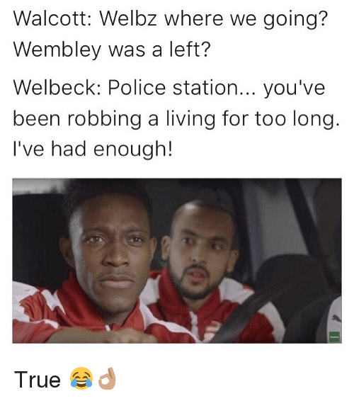 Memes, Police, and True: Walcott: Welbz where we going?  Wembley was a left?  Welbeck: Police station... you've  been robbing a living for too long.  I've had enough! True 😂👌🏽