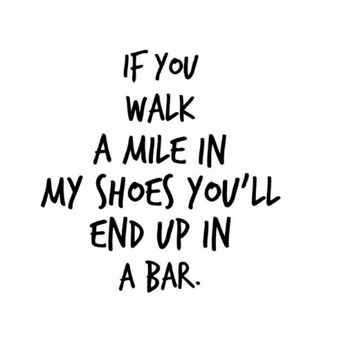 Dank, Shoes, and 🤖: WALK  A MILE IN  MY SHOES Yov'll  END VP IN  A BAR