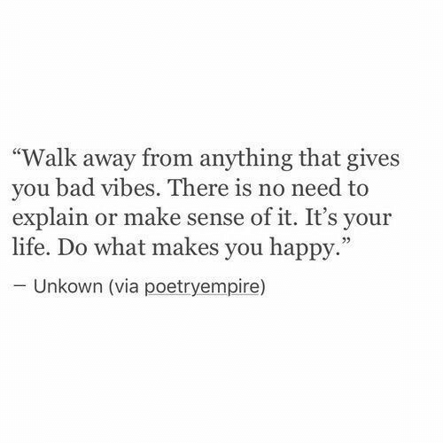 "Bad, Life, and Happy: ""Walk away from anything that gives  you bad vibes. There is no need to  explain or make sense of it. It's your  life. Do what makes you happy.""  - Unkown (via poetryempire)"