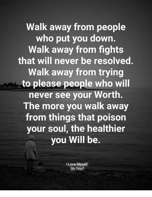 Love, Memes, and Never: Walk away from people  who put you down.  Walk away from fights  that will never be resolved.  Walk away from trying  to please people who will  never see your Worth.  The more you walk away  from things that poison  your soul, the healthier  you Will be.  I Love Myself  Do You?