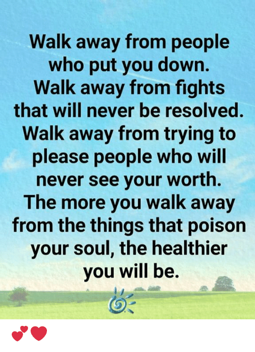 Memes, Never, and 🤖: Walk away from people  who put you down.  Walk away from fights  that will never be resolved.  Walk away from trying to  please people who will  never see your worth.  The more you walk away  from the things that poison  your soul, the healthier  you will be. 💕❤️