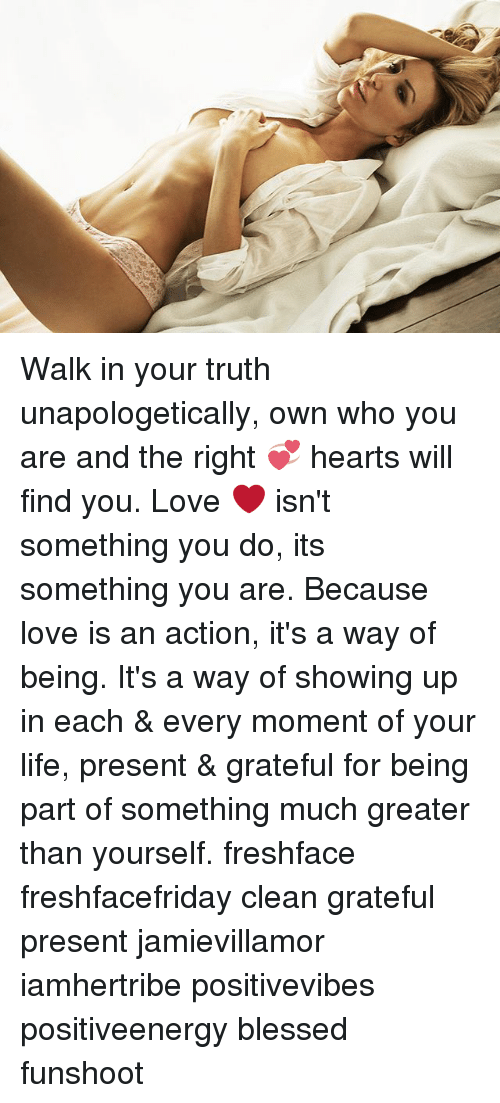Blessed, Life, and Love: Walk in your truth unapologetically, own who you are and the right 💞 hearts will find you. Love ❤️ isn't something you do, its something you are. Because love is an action, it's a way of being. It's a way of showing up in each & every moment of your life, present & grateful for being part of something much greater than yourself. freshface freshfacefriday clean grateful present jamievillamor iamhertribe positivevibes positiveenergy blessed funshoot