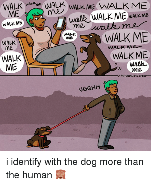Memes, Buzzfeed, and 🤖: WALK WAAWALk ME WWALKME  ME  WALK ME (C  WALK ME  WAレK  M彡  WALK ME  WALK  ME  WALK  ME  WALK ME  WAlA  M-PATRiNOS/BUZZFEED  UGGHH i identify with the dog more than the human 🙈