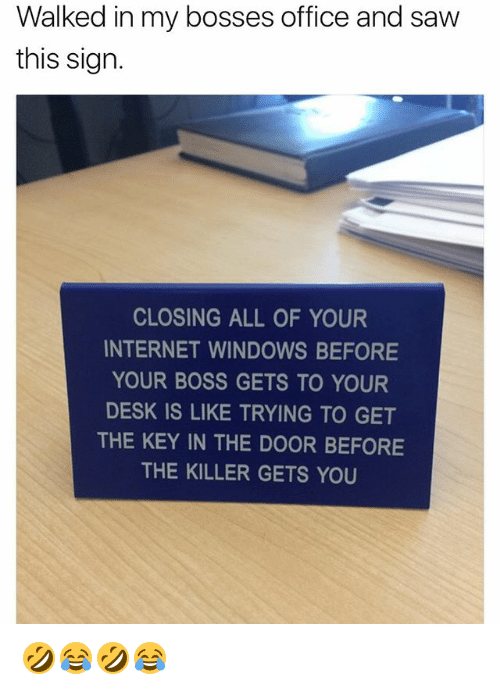 Internet, Saw, and Windows: Walked in my bosses office and saw  this sign.  CLOSING ALL OF YOUR  INTERNET WINDOWS BEFORE  YOUR BOSS GETS TO YOUR  DESK IS LIKE TRYING TO GET  THE KEY IN THE DOOR BEFORE  THE KILLER GETS YOU 🤣😂🤣😂