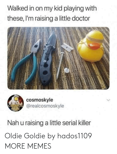 Dank, Doctor, and Memes: Walked in on my kid playing witlh  these, I'm raising a little doctor  cosmoskyle  @realcosmoskyle  Nah u raising a little serial killer Oldie Goldie by hados1109 MORE MEMES
