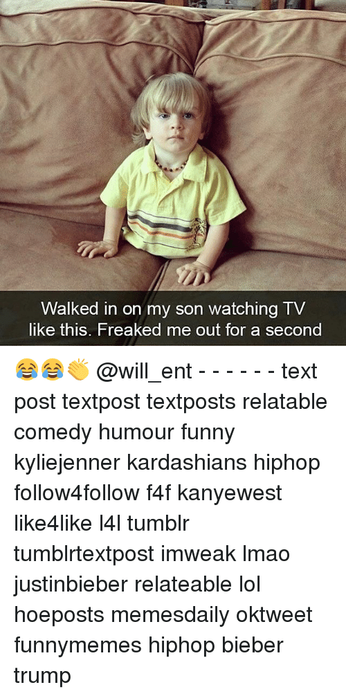 Memes, 🤖, and Bieber: Walked in on my son watching TV  like this. Freaked me out for a second 😂😂👏 @will_ent - - - - - - text post textpost textposts relatable comedy humour funny kyliejenner kardashians hiphop follow4follow f4f kanyewest like4like l4l tumblr tumblrtextpost imweak lmao justinbieber relateable lol hoeposts memesdaily oktweet funnymemes hiphop bieber trump