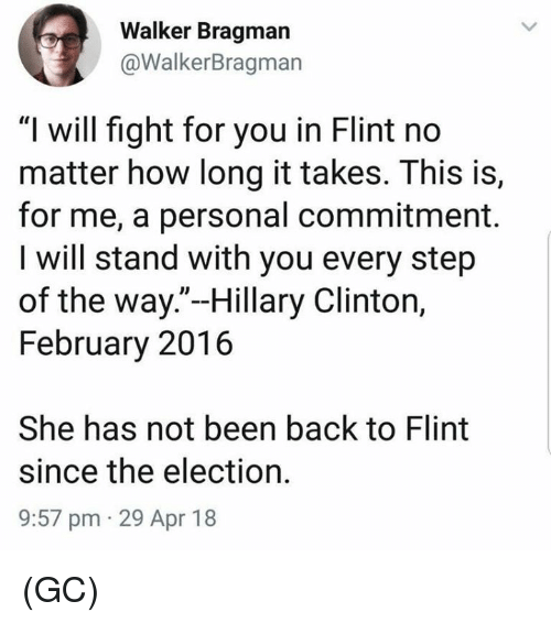 "Hillary Clinton, Memes, and Fight: Walker Bragman  @WalkerBragman  ""I will fight for you in Flint no  matter how long it takes. This is,  for me, a personal commitment.  I will stand with you every step  of the way.""-Hillary Clinton,  February 2016  She has not been back to Flint  since the election.  9:57 pm 29 Apr 18 (GC)"
