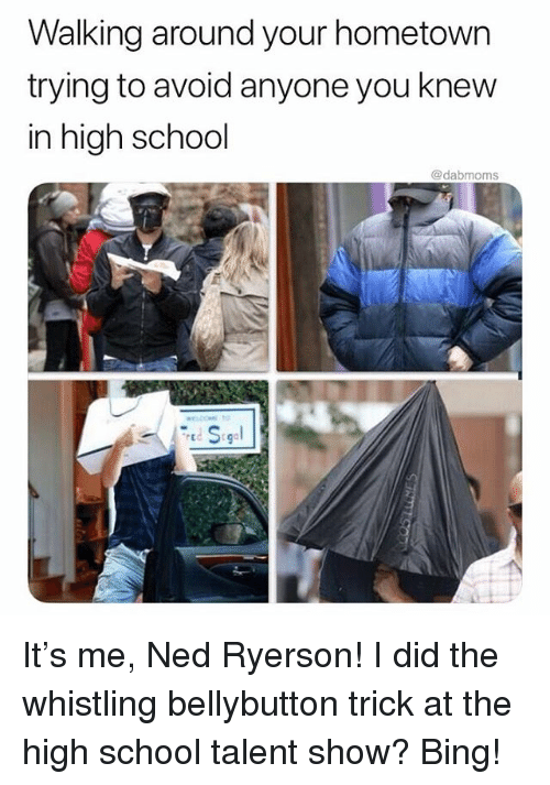 Memes, School, and Bing: Walking around your hometown  trying to avoid anyone you knew  in high school  @dabmoms It's me, Ned Ryerson! I did the whistling bellybutton trick at the high school talent show? Bing!