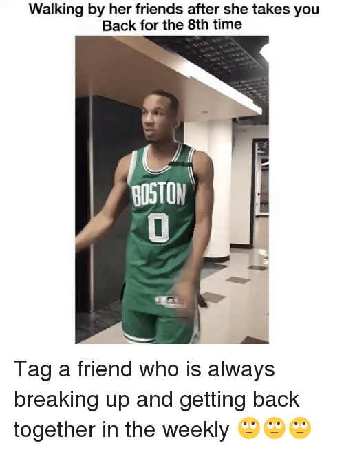 Friends, Memes, and Boston: Walking by her friends after she takes you  Back for the 8th time  BOSTON Tag a friend who is always breaking up and getting back together in the weekly 🙄🙄🙄
