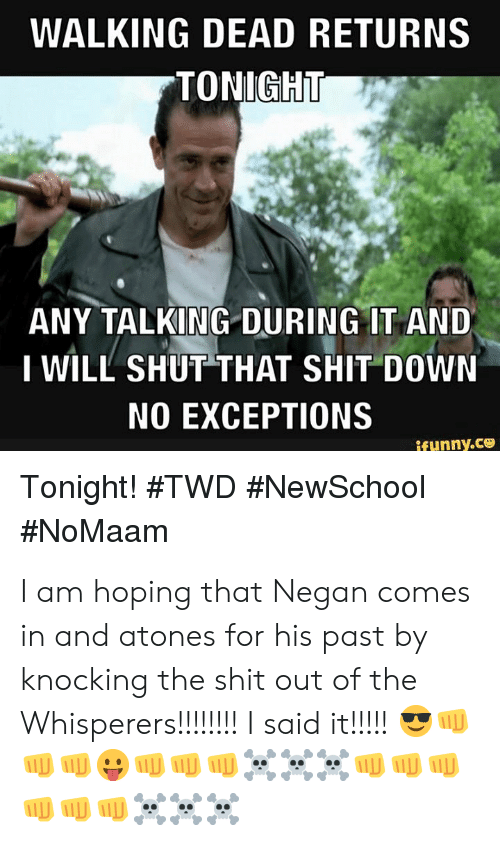 Memes, Shit, and Walking Dead: WALKING DEAD RETURNS  TONIGH  ANY TALKING DURING IT AND  I WILL SHUT THAT SHIT DOWN  NO EXCEPTIONS  Tonight! I am hoping that Negan comes in and atones for his past by knocking the shit out of the Whisperers!!!!!!!!  I said it!!!!! 😎👊👊👊😛👊👊👊☠️☠️☠️👊👊👊👊👊👊☠️☠️☠️