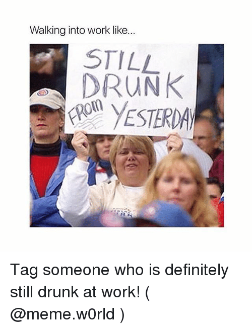 Definitely, Drunk, and Meme: Walking into work like...  STILL  DRuNK  ON YESTERDA Tag someone who is definitely still drunk at work! ( @meme.w0rld )