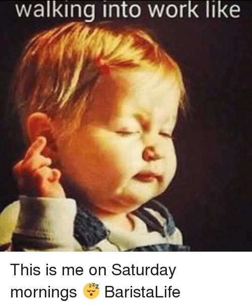 Work, Barista, and Saturdays: walking into work like This is me on Saturday mornings 😴 BaristaLife