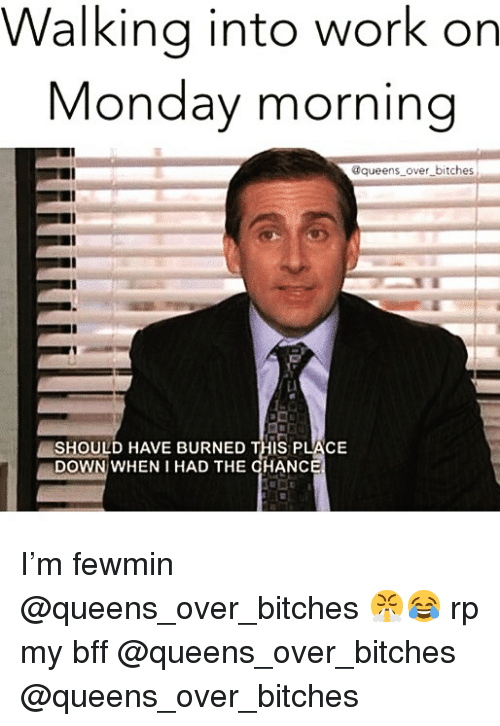 Funny, Work, and Monday: Walking into work orn  Monday morning  @queens over bitches  Li  / SHOULD HAVE BURNED THIS PLACE  DOWN WHEN I HAD THE CHANC I'm fewmin @queens_over_bitches 😤😂 rp my bff @queens_over_bitches @queens_over_bitches