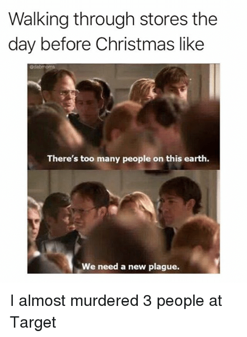 Christmas, Memes, and Target: Walking through stores the  day before Christmas like  @dabmoms  There's too many people on this earth.  We need a new plague. I almost murdered 3 people at Target